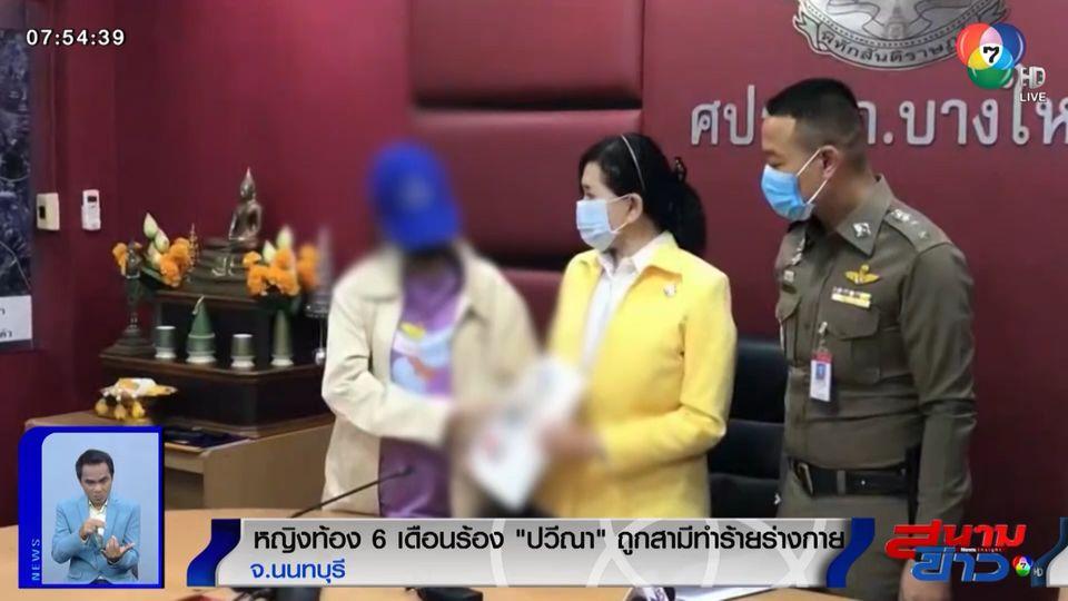 สุดทน! หญิงท้อง 6 เดือน ร้องปวีณา ถูกสามีทำร้ายร่างกายสาหัส