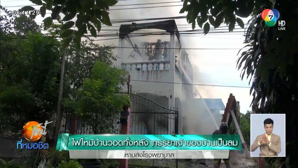 ไฟไหม้บ้านวอดทั้งหลัง ภรรยาเจ้าของบ้านเป็นลม หามส่งโรงพยาบาล