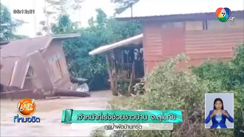เจ้าหน้าที่เร่งช่วยชาวบ้าน จ.สุโขทัย ถูกน้ำพัดบ้านทรุด