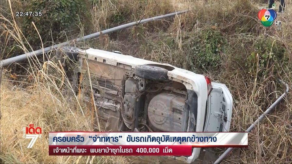 ครอบครัวจ่าทหารขับรถเกิดอุบัติเหตุตกข้างทาง เจ้าหน้าที่ผงะ พบยาบ้าซุกในรถ 400,000 เม็ด