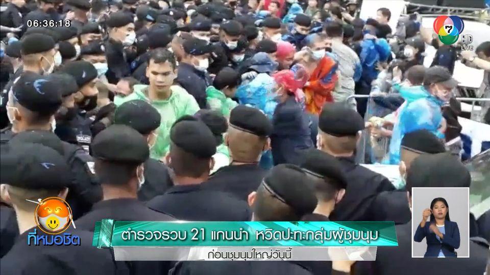 ตำรวจรวบ 21 แกนนำ หวิดปะทะกลุ่มผู้ชุมนุม ก่อนชุมนุมใหญ่วันนี้