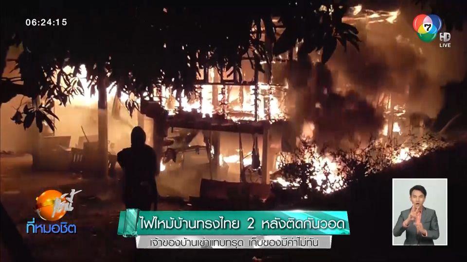 ไฟไหม้บ้านทรงไทย 2 หลังติดกันวอด เจ้าของบ้านเข่าแทบทรุด เก็บของมีค่าไม่ทัน
