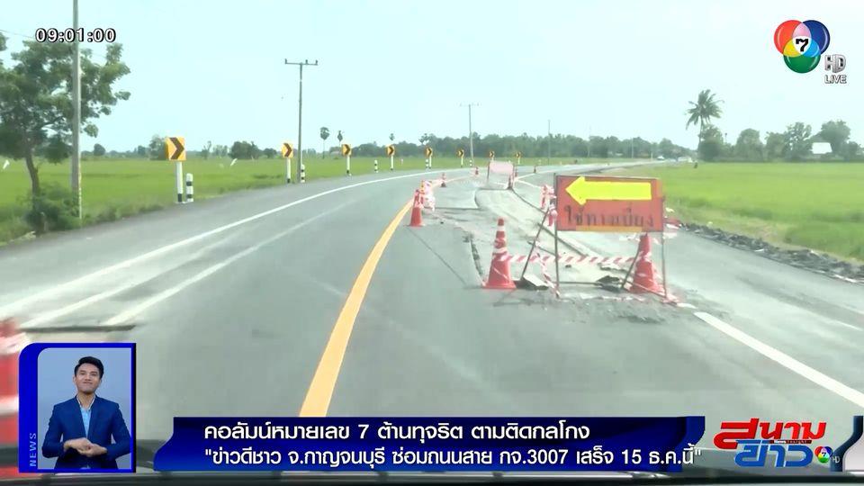 คอลัมน์หมายเลข 7 : ข่าวดีชาว จ.กาญจนบุรี ซ่อมถนนสาย กจ.3007 เสร็จ 15 ธ.ค.นี้