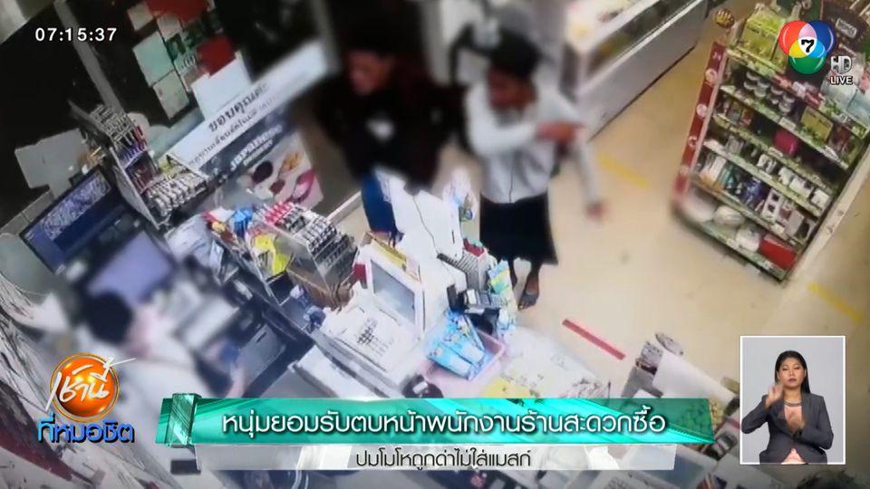 หนุ่มยอมรับตบหน้าพนักงานร้านสะดวกซื้อ ปมโมโหถูกด่าไม่ใส่แมสก์