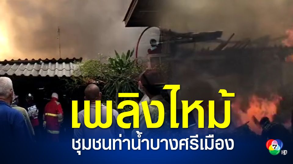 ระทึก! เพลิงไหม้ชุมชนท่าน้ำบางศรีเมือง เผาวอด 24 ห้องเช่าไม้