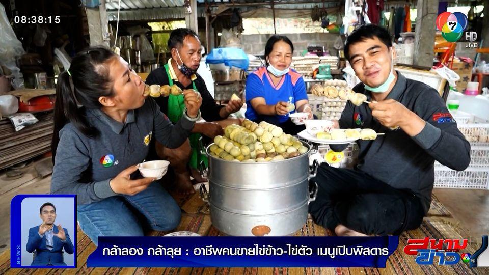 กล้าลองกล้าลุย : อาชีพคนขายไข่ข้าว-ไข่ตัว เมนูเปิบพิสดาร