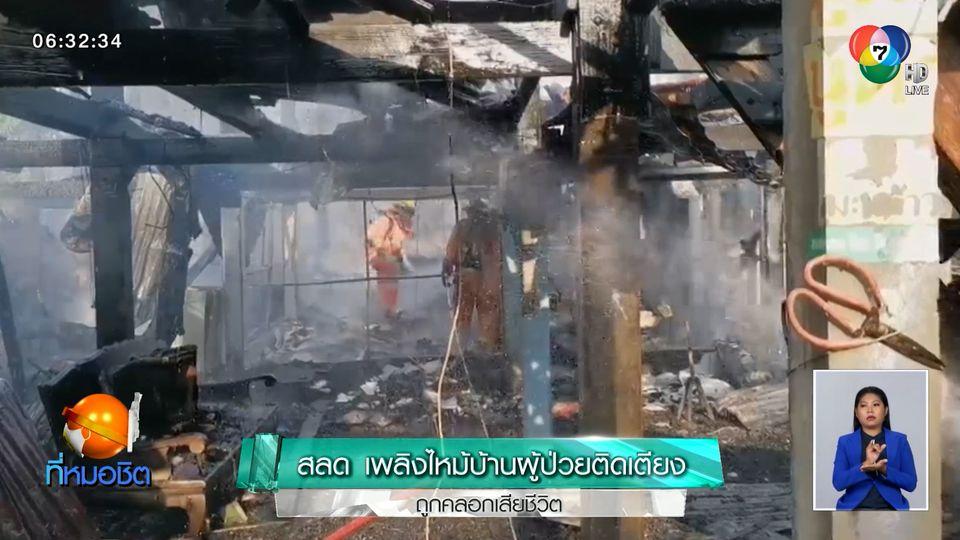 สลด เพลิงไหม้บ้านผู้ป่วยติดเตียง ถูกคลอกเสียชีวิต