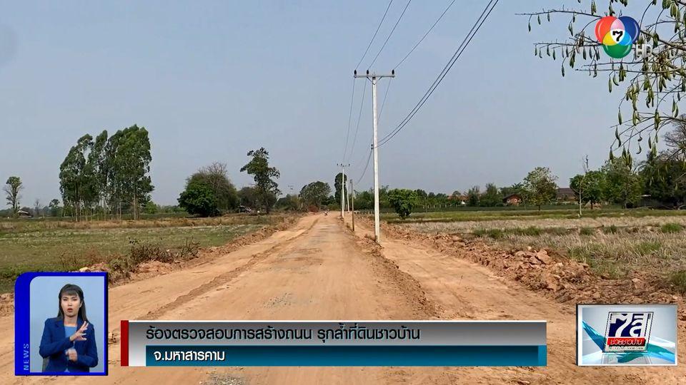 ร้องตรวจสอบการสร้างถนน รุกล้ำที่ดินชาวบ้าน จ.มหาสารคาม