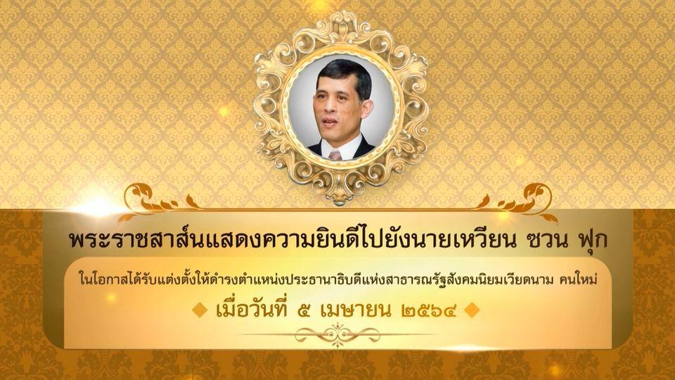 พระบาทสมเด็จพระเจ้าอยู่หัว มีพระราชสาส์นแสดงความยินดีไปยังนายเหวียน ซวน ฟุก ในโอกาสได้รับแต่งตั้งให้ดำรงตำแหน่งประธานาธิบดีแห่งสาธารณรัฐสังคมนิยมเวียดนาม คนใหม่ เมื่อวันที่ 5 เมษายน 2564