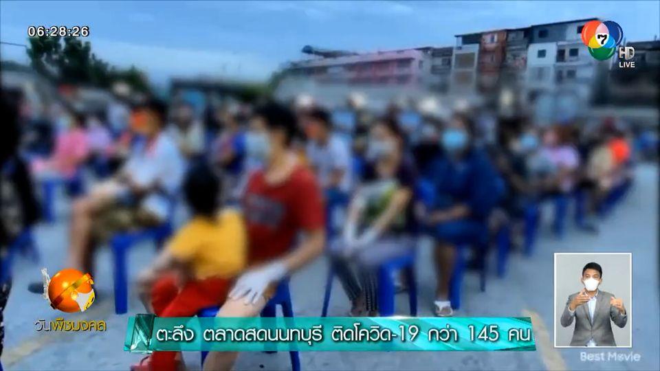 ตะลึง ตลาดสดนนทบุรี ติดโควิด-19 กว่า 145 คน