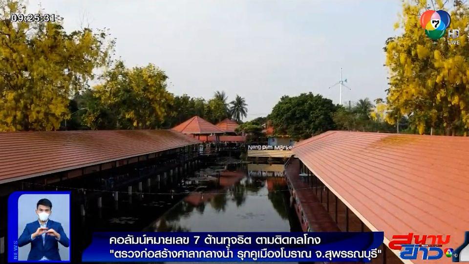 คอลัมน์หมายเลข 7 : ตรวจก่อสร้างศาลากลางน้ำ รุกคูเมืองโบราณ จ.สุพรรณบุรี
