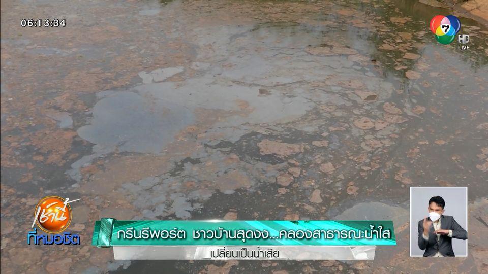 Green Report : ชาวบ้านสุดงง คลองสาธารณะน้ำใส เปลี่ยนเป็นน้ำเสีย