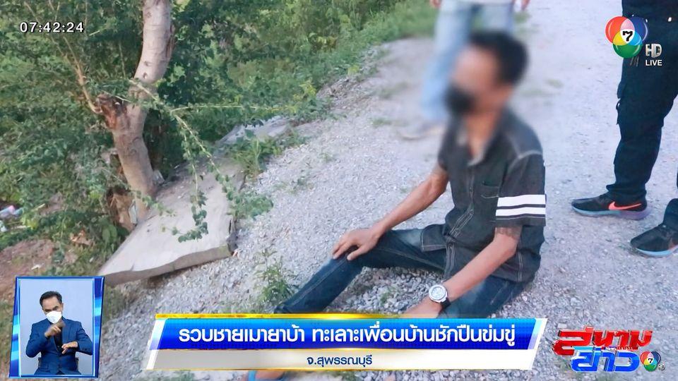 รวบชายเมายาบ้า ทะเลาะเพื่อนบ้านชักปืนข่มขู่ จ.สุพรรณบุรี