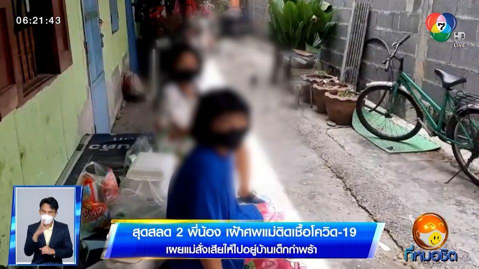 สุดสลด 2 พี่น้อง เฝ้าศพแม่ติดเชื้อโควิด-19 เผยแม่สั่งเสียให้ไปอยู่บ้านเด็กกำพร้า