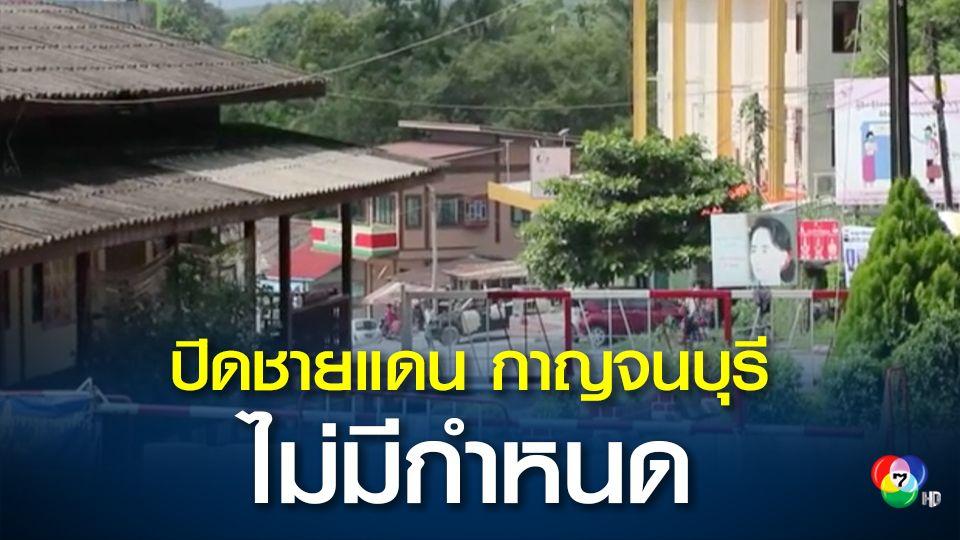 ผู้ว่าฯ กาญจน์ สั่งปิด 5 อำเภอชายแดนทั้งหมด ไม่มีกำหนด คุมโควิด-19 หลังเมียนมาโควิดระบาดหนัก หวั่นลักลอบทะลักเข้าไทย