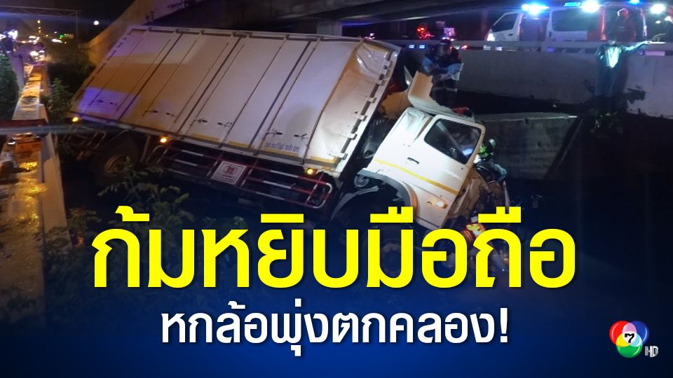 คนขับรถบรรทุกหกล้อก้มเก็บมือถือ รถเสียหลักลงข้างทางพุ่งตกคลองแล้วชนอัดตอม่อได้รับบาดเจ็บ