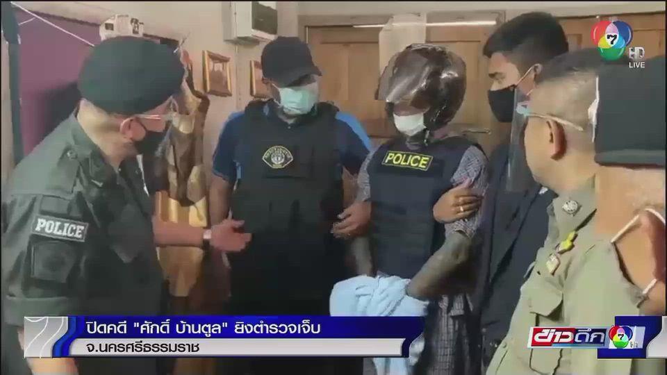 ตำรวจนครศรีธรรมราช ปิดคดี ศักดิ์ บ้านตูล ยิงตำรวจ