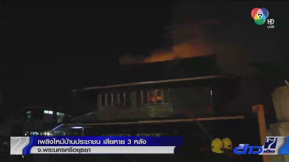 เพลิงไหม้บ้านประชาชน เสียหาย 3 หลังที่ จ.พระนครศรีอยุธยา