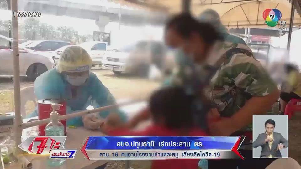 อบจ.ปทุมธานี เร่งประสานตำรวจ ตาม 16 คนงานโรงงานชำแหละหมู เสี่ยงติดโควิด-19