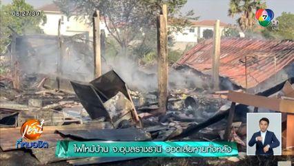 ไฟไหม้บ้าน จ.อุบลราชธานี วอดเสียหายทั้งหลัง คาดไฟฟ้าลัดวงจร