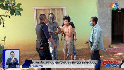 ตร.เคาะประตูบ้านชายพัวพันยาเสพติด ถูกยิงปืนขู่ จ.หนองคาย