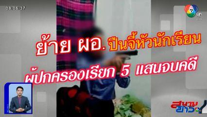 รายงานพิเศษ : เรียก 5 แสนบาท จบคดี ผอ.ใช้ปืนจี้ศีรษะนักเรียน จ.สระบุรี