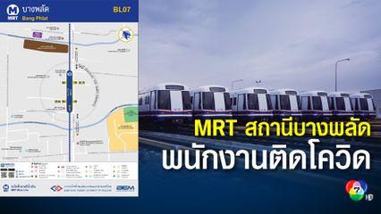 MRT สายสีน้ำเงิน พนง.ประจำสถานีบางพลัดติดโควิด เผยไทม์ไลน์ตรวจ 3 ครั้งถึงพบเชื้อ