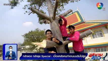 กล้าลองกล้าลุย Special : เบื้องหลังคนทำงานบนต้นไม้สูง