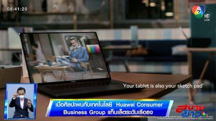 รายงานพิเศษ : เมื่อศิลปะพบกับเทคโนโลยี Huawei Consumer Business Group แท็บเล็ตระดับเรือธง