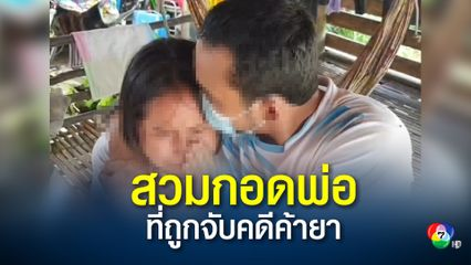 สุดสะเทือนใจ ลูกสาววัย 13 ปี สวมกอดพ่อ ขณะถูกจับกุมในคดีค้ายาบ้า