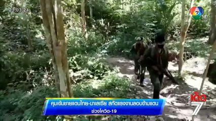 คุมเข้มชายแดนไทย-มาเลเซีย สกัดแรงงานลอบข้ามแดนช่วงโควิด-19