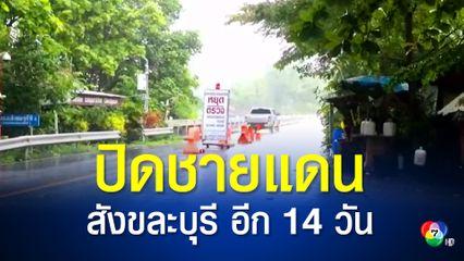 ผู้ว่าฯ กาญจนบุรี สั่งปิดชายแดน อ.สังขละบุรี ต่ออีก 14 วัน ระงับการขนส่งสินค้านำเข้า-ส่งออก