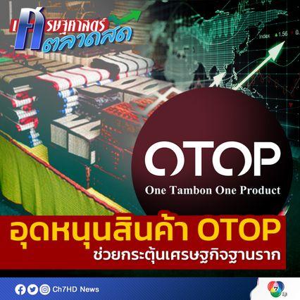 อุดหนุนสินค้า OTOP ช่วยกระตุ้นเศรษฐกิจฐานราก