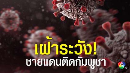 กระทรวงมหาดไทย สั่งด่วนจังหวัดพื้นที่ติดชายแดนกัมพูชา เฝ้าระวังและป้องกันแรงงานกัมพูชาออกนอกพื้นที่