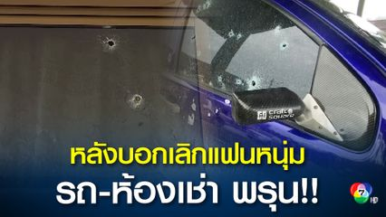 แฟนสาวบอกเลิกแล้วยังไม่จบ หนุ่มแค้นหนักตามยิงใส่รถ-ห้องเช่าพรุน
