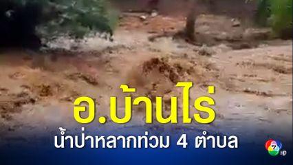 น้ำป่าหลากท่วมหมู่บ้านใน 4 ตำบล อำเภอบ้านไร่ จังหวัดอุทัยธานี หลังฝนตกหนักหลายวันติด