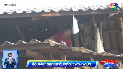 รายงานพิเศษ : ล้อมจับชายเมายาคลุ้มคลั่งยิงพ่อ-เผาบ้าน